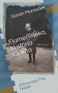 Goran Moravček - Fiume/Rijeka, la storia taciuta: D'Annunzio, Tito, l'esodo